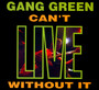 Can't Live Without It - Gang Green