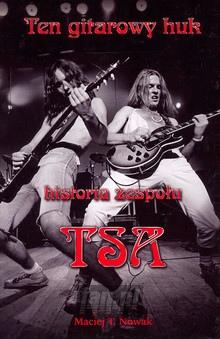 Maciej Nowak Ten Gitarowy Huk. Historia Zespołu TSA - TSA
